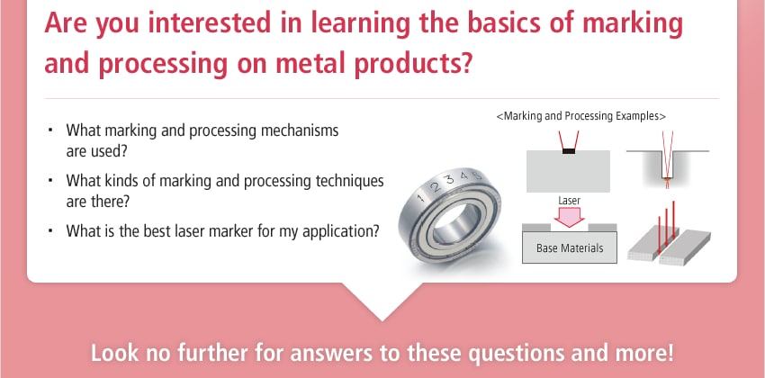 Are you interested in learning the basics of marking and processing on metal products? / What marking and processing mechanisms are used? What kinds of marking and processing techniques are there? What is the best laser marker for my application? / <Marking and Processing Examples> / Look no further for answers to these questions and more!