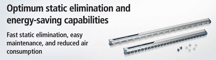 Optimum static elimination and energy-saving capabilities Fast static elimination, easy maintenance, and reduced air consumption