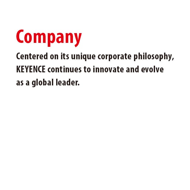 Centered on its unique corporate philosophy, KEYENCE continues to innovate and evolve as a global leader.